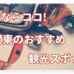 旅行ならココ!関東おすすめ観光スポット32選まとめて紹介!